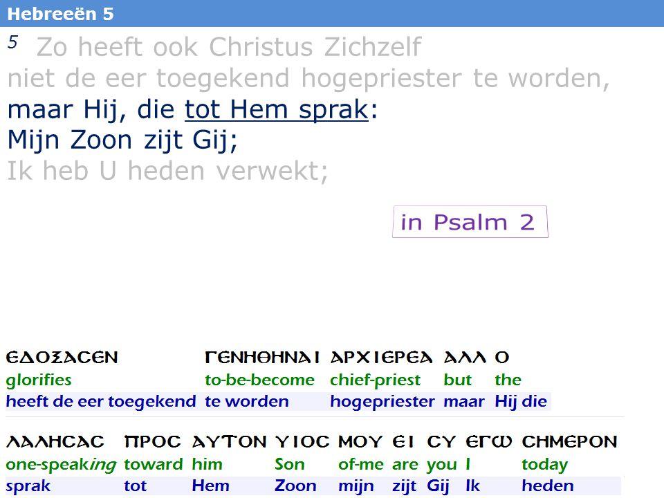 26 5 Zo heeft ook Christus Zichzelf niet de eer toegekend hogepriester te worden, maar Hij, die tot Hem sprak: Mijn Zoon zijt Gij; Ik heb U heden verwekt; Hebreeën 5