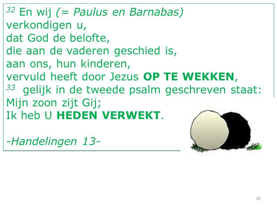 28 32 En wij (= Paulus en Barnabas) verkondigen u, dat God de belofte, die aan de vaderen geschied is, aan ons, hun kinderen, vervuld heeft door Jezus OP TE WEKKEN, 33 gelijk in de tweede psalm geschreven staat: Mijn zoon zijt Gij; Ik heb U HEDEN VERWEKT.