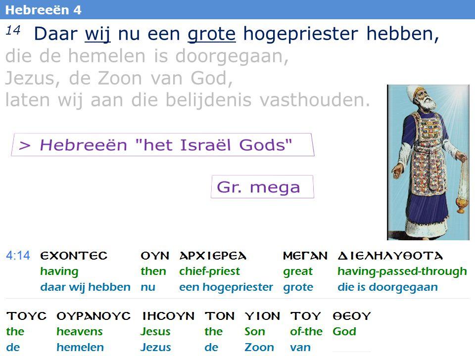 5 Hebreeën 4 14 Daar wij nu een grote hogepriester hebben, die de hemelen is doorgegaan, Jezus, de Zoon van God, laten wij aan die belijdenis vasthouden.