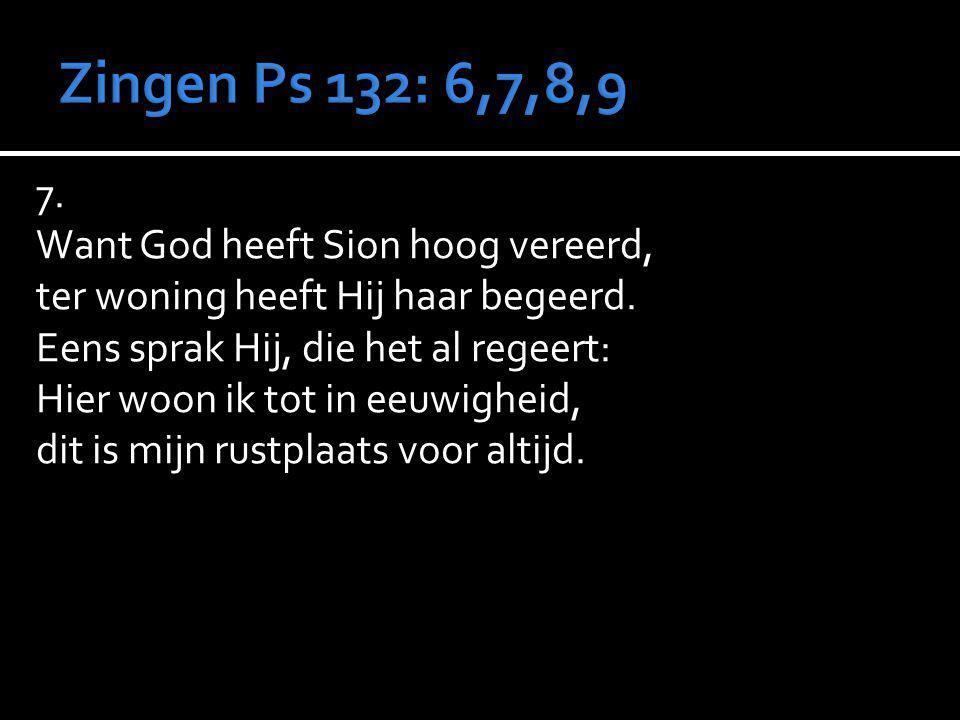 7.Want God heeft Sion hoog vereerd, ter woning heeft Hij haar begeerd.