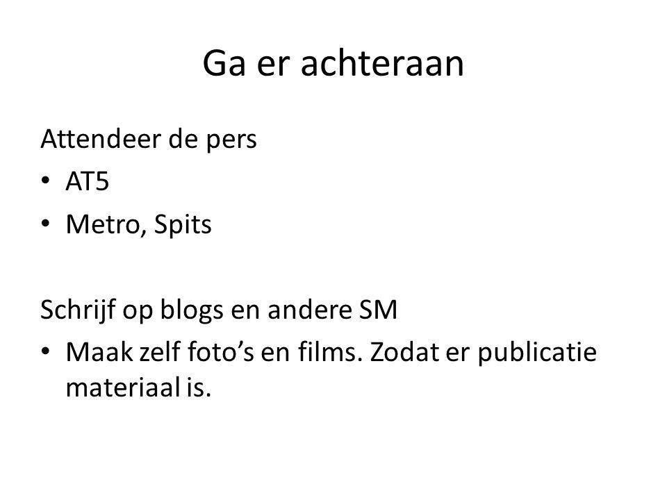 Ga er achteraan Attendeer de pers AT5 Metro, Spits Schrijf op blogs en andere SM Maak zelf foto's en films. Zodat er publicatie materiaal is.
