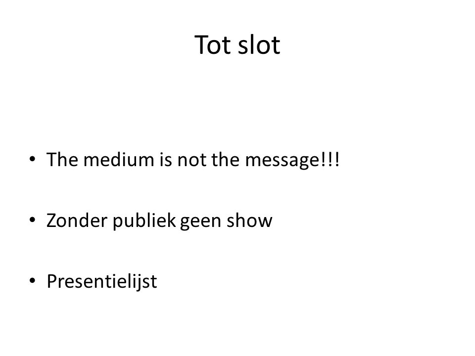Tot slot The medium is not the message!!! Zonder publiek geen show Presentielijst