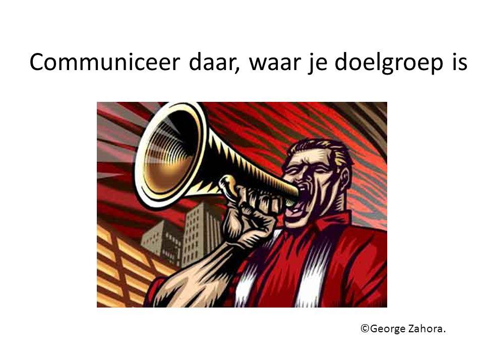 Communiceer daar, waar je doelgroep is ©George Zahora.