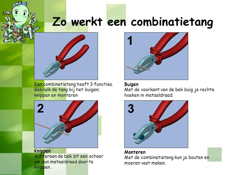 Een combinatietang heeft 3 functies. Gebruik de tang bij het buigen; knippen en monteren Buigen Met de voorkant van de bek buig je rechte hoeken in me