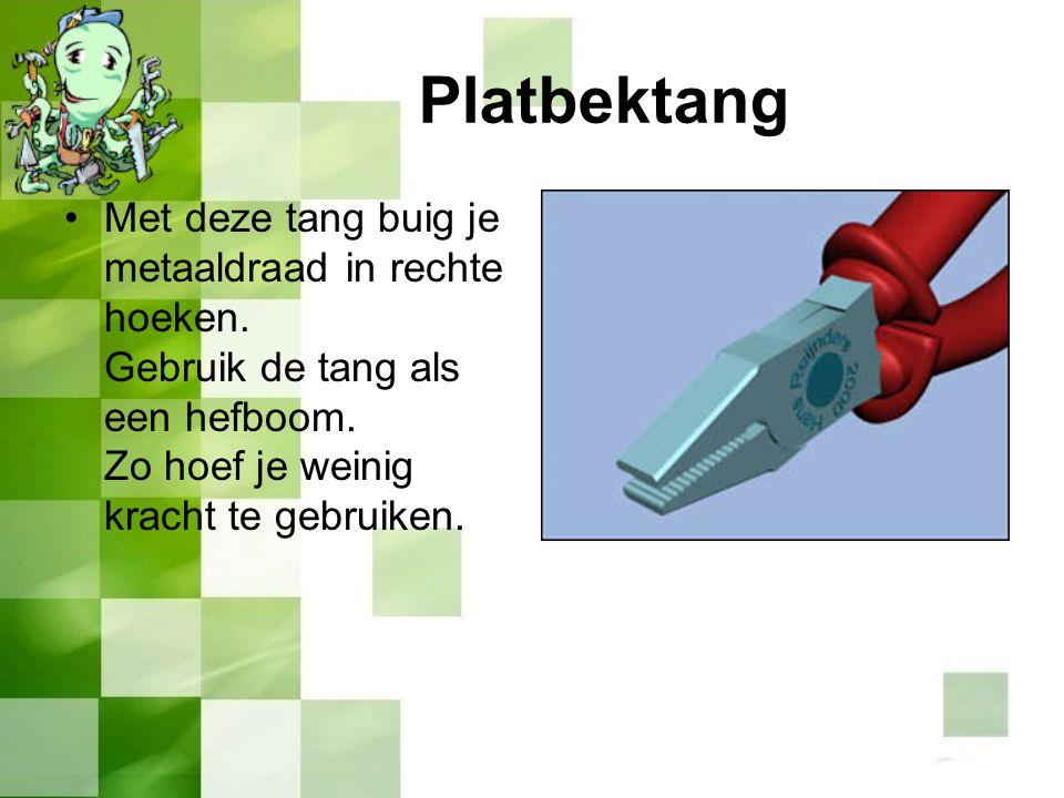 Met deze tang buig je metaaldraad in rechte hoeken. Gebruik de tang als een hefboom. Zo hoef je weinig kracht te gebruiken. Platbektang