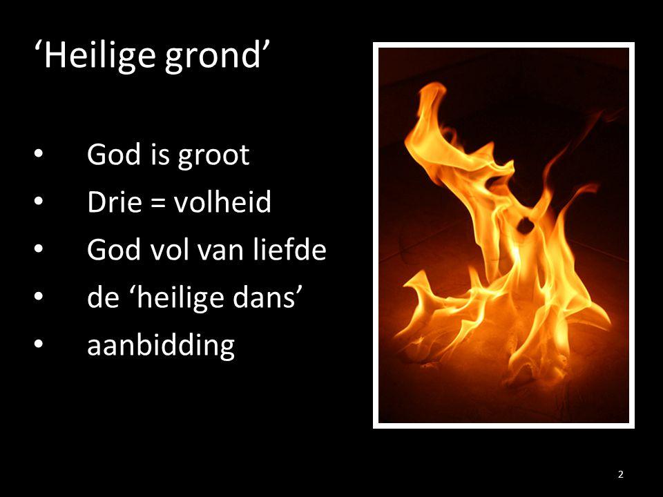 'Heilige grond' God is groot Drie = volheid God vol van liefde de 'heilige dans' aanbidding 2