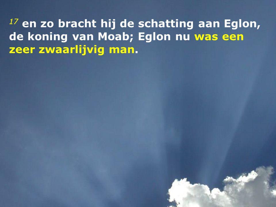 17 en zo bracht hij de schatting aan Eglon, de koning van Moab; Eglon nu was een zeer zwaarlijvig man.
