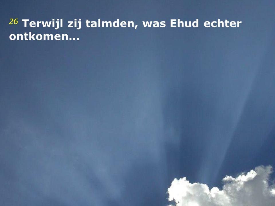 26 Terwijl zij talmden, was Ehud echter ontkomen...