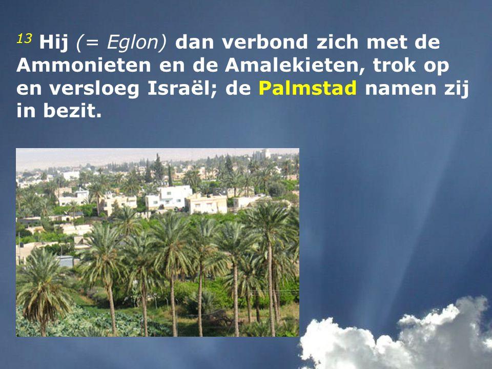 13 Hij (= Eglon) dan verbond zich met de Ammonieten en de Amalekieten, trok op en versloeg Israël; de Palmstad namen zij in bezit.