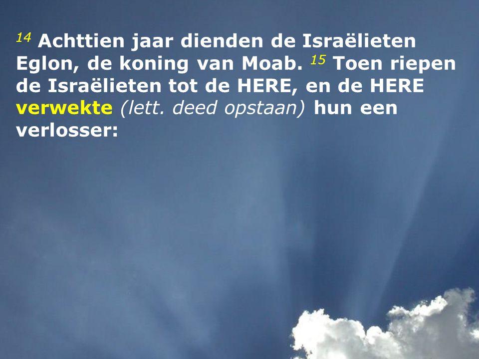 14 Achttien jaar dienden de Israëlieten Eglon, de koning van Moab.