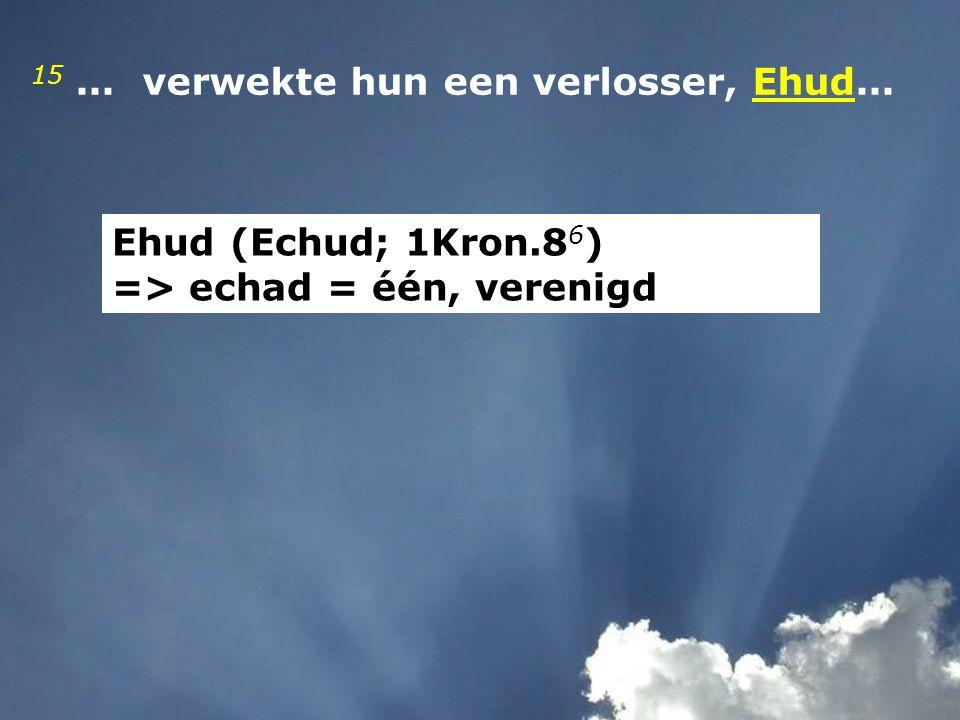 15... verwekte hun een verlosser, Ehud... Ehud (Echud; 1Kron.8 6 ) => echad = één, verenigd