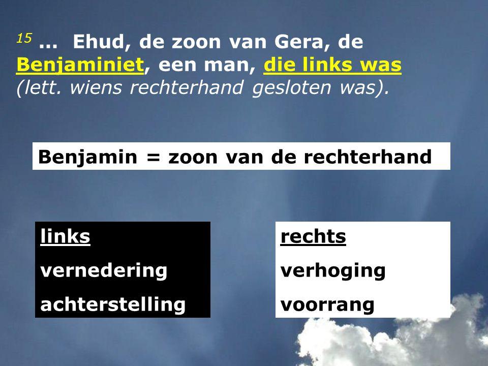 15...Ehud, de zoon van Gera, de Benjaminiet, een man, die links was (lett.