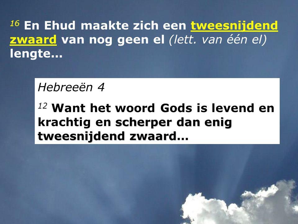 16 En Ehud maakte zich een tweesnijdend zwaard van nog geen el (lett.
