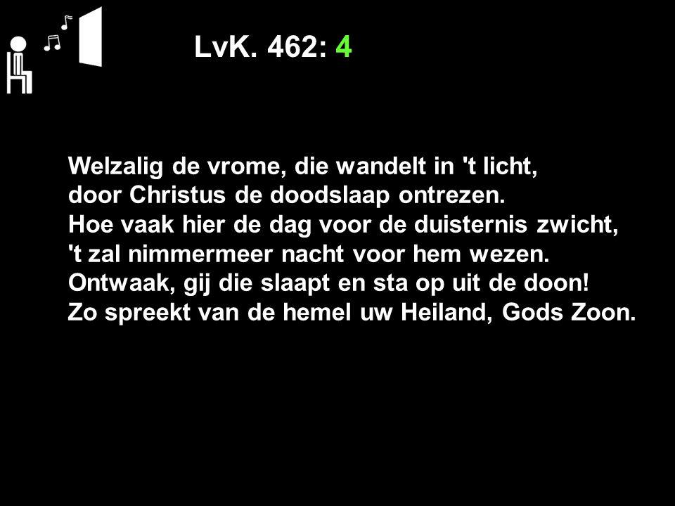 LvK. 462: 4 Welzalig de vrome, die wandelt in t licht, door Christus de doodslaap ontrezen.