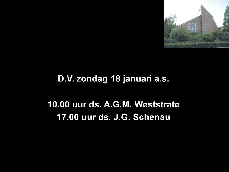 D.V. zondag 18 januari a.s. 10.00 uur ds. A.G.M. Weststrate 17.00 uur ds. J.G. Schenau