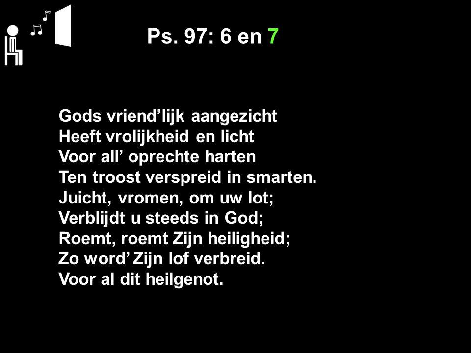Ps. 97: 6 en 7 Gods vriend'lijk aangezicht Heeft vrolijkheid en licht Voor all' oprechte harten Ten troost verspreid in smarten. Juicht, vromen, om uw