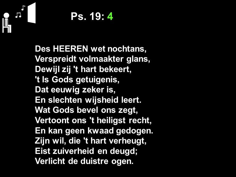 Ps. 19: 4 Des HEEREN wet nochtans, Verspreidt volmaakter glans, Dewijl zij 't hart bekeert, 't Is Gods getuigenis, Dat eeuwig zeker is, En slechten wi