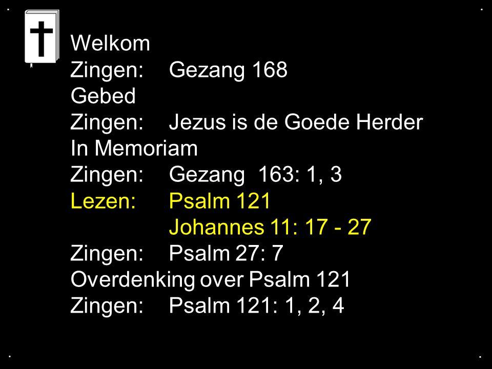 .... Welkom Zingen: Gezang 168 Gebed Zingen: Jezus is de Goede Herder In Memoriam Zingen:Gezang 163: 1, 3 Lezen: Psalm 121 Johannes 11: 17 - 27 Zingen