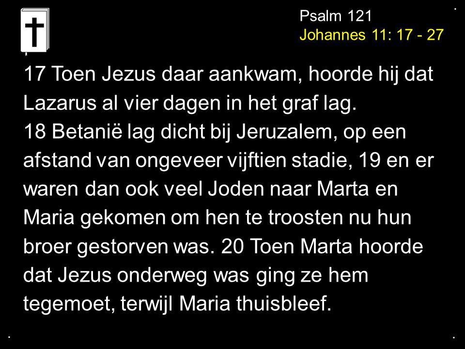 .... Psalm 121 Johannes 11: 17 - 27 17 Toen Jezus daar aankwam, hoorde hij dat Lazarus al vier dagen in het graf lag. 18 Betanië lag dicht bij Jeruzal