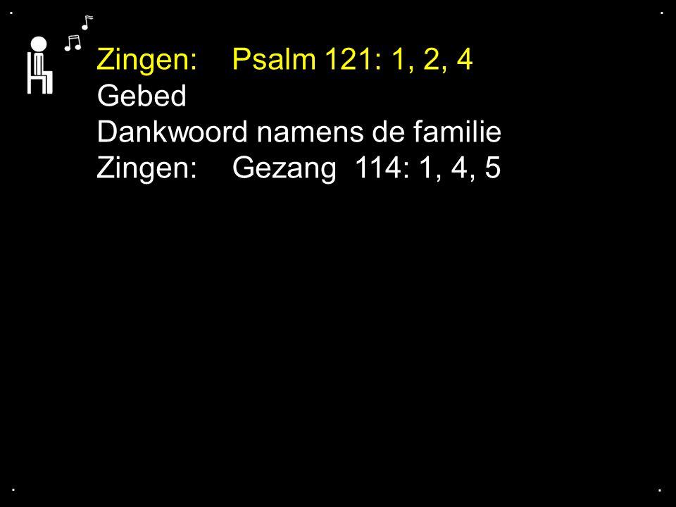 .... Zingen: Psalm 121: 1, 2, 4 Gebed Dankwoord namens de familie Zingen: Gezang 114: 1, 4, 5