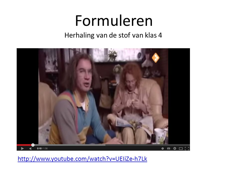 http://www.youtube.com/watch?v=UEIiZe-h7Lk Formuleren Herhaling van de stof van klas 4