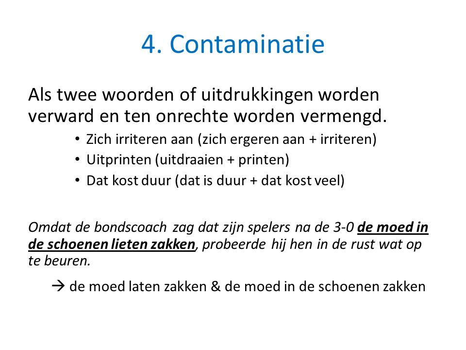 4. Contaminatie Als twee woorden of uitdrukkingen worden verward en ten onrechte worden vermengd. Zich irriteren aan (zich ergeren aan + irriteren) Ui