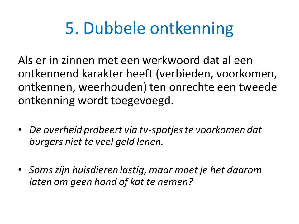 5. Dubbele ontkenning Als er in zinnen met een werkwoord dat al een ontkennend karakter heeft (verbieden, voorkomen, ontkennen, weerhouden) ten onrech