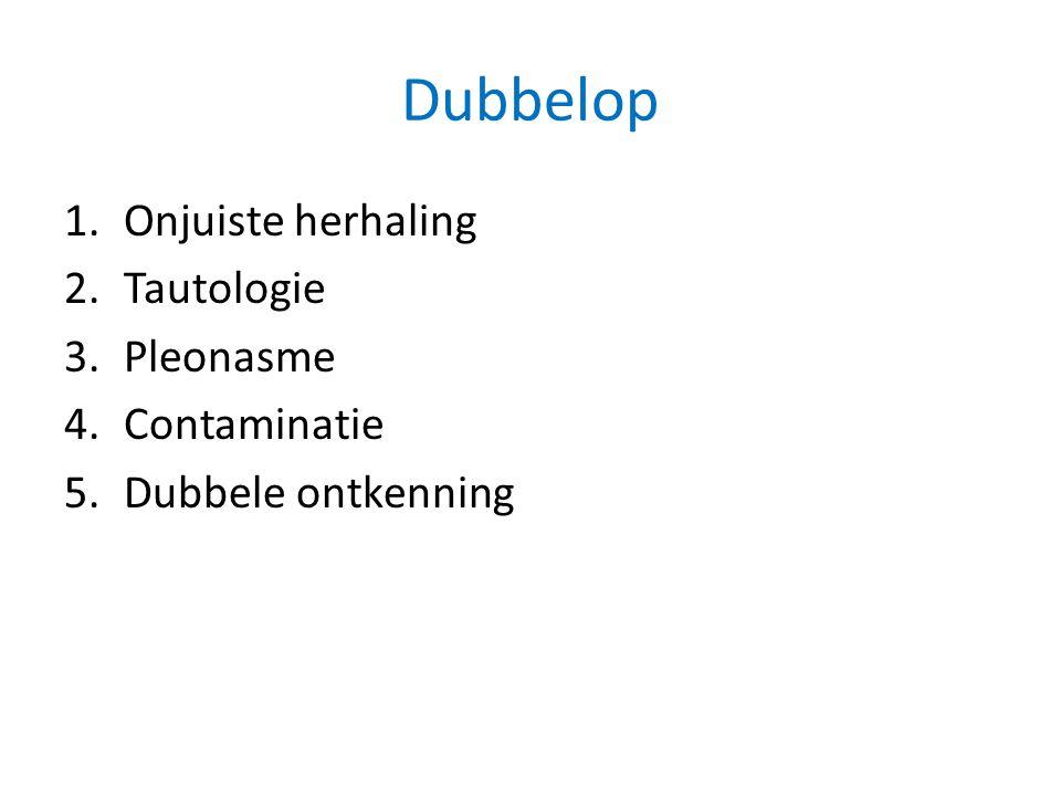 Dubbelop 1.Onjuiste herhaling 2.Tautologie 3.Pleonasme 4.Contaminatie 5.Dubbele ontkenning