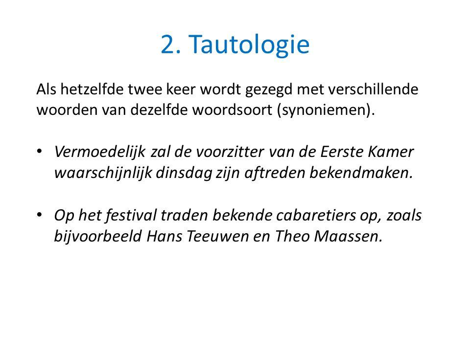 2. Tautologie Als hetzelfde twee keer wordt gezegd met verschillende woorden van dezelfde woordsoort (synoniemen). Vermoedelijk zal de voorzitter van