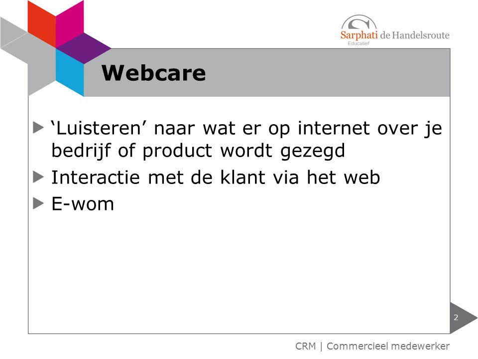 'Luisteren' naar wat er op internet over je bedrijf of product wordt gezegd Interactie met de klant via het web E-wom 2 CRM | Commercieel medewerker Webcare