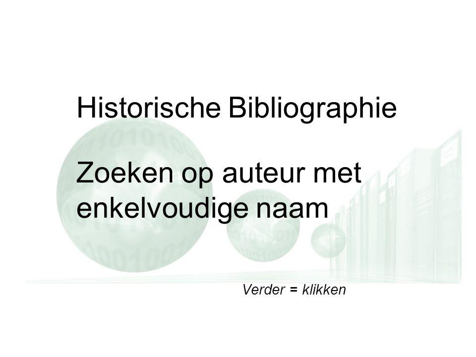 Verder = klikken Historische Bibliographie Zoeken op auteur met enkelvoudige naam Verder = klikken