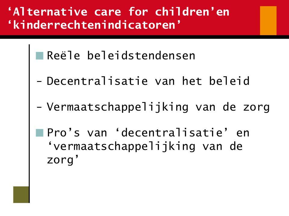 'Alternative care for children'en 'kinderrechtenindicatoren' Reële beleidstendensen -Decentralisatie van het beleid -Vermaatschappelijking van de zorg Pro's van 'decentralisatie' en 'vermaatschappelijking van de zorg'