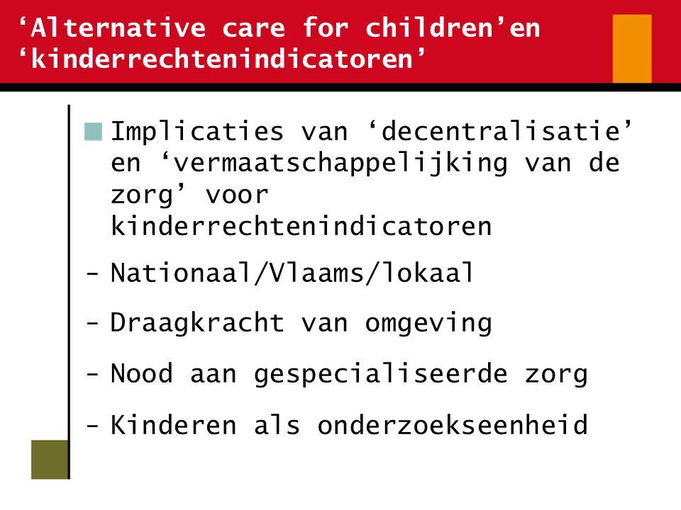 'Alternative care for children'en 'kinderrechtenindicatoren' Implicaties van 'decentralisatie' en 'vermaatschappelijking van de zorg' voor kinderrechtenindicatoren -Nationaal/Vlaams/lokaal -Draagkracht van omgeving -Nood aan gespecialiseerde zorg -Kinderen als onderzoekseenheid