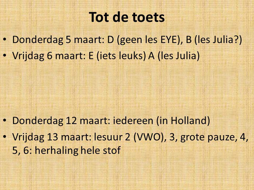 Tot de toets Donderdag 5 maart: D (geen les EYE), B (les Julia?) Vrijdag 6 maart: E (iets leuks) A (les Julia) Donderdag 12 maart: iedereen (in Hollan