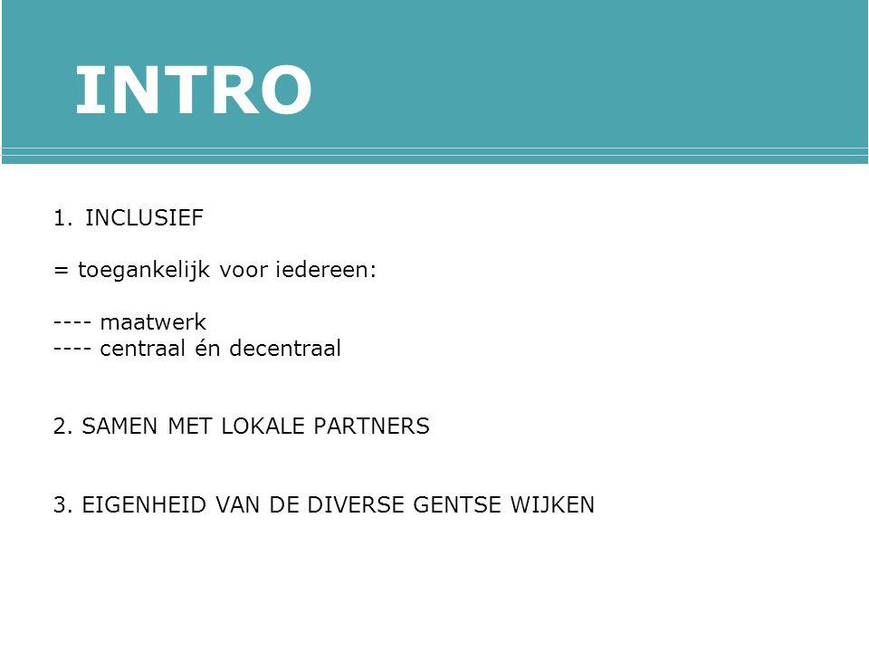 INTRO 1.INCLUSIEF = toegankelijk voor iedereen: ---- maatwerk ---- centraal én decentraal 2.