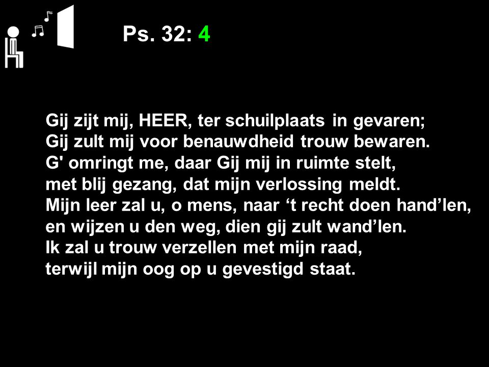 Ps. 32: 4 Gij zijt mij, HEER, ter schuilplaats in gevaren; Gij zult mij voor benauwdheid trouw bewaren. G' omringt me, daar Gij mij in ruimte stelt, m