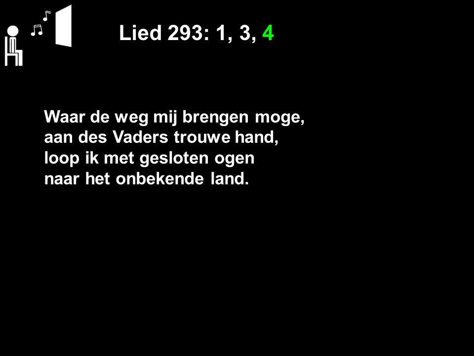 Lied 293: 1, 3, 4 Waar de weg mij brengen moge, aan des Vaders trouwe hand, loop ik met gesloten ogen naar het onbekende land.
