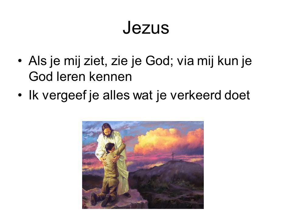Jezus Als je mij ziet, zie je God; via mij kun je God leren kennen Ik vergeef je alles wat je verkeerd doet