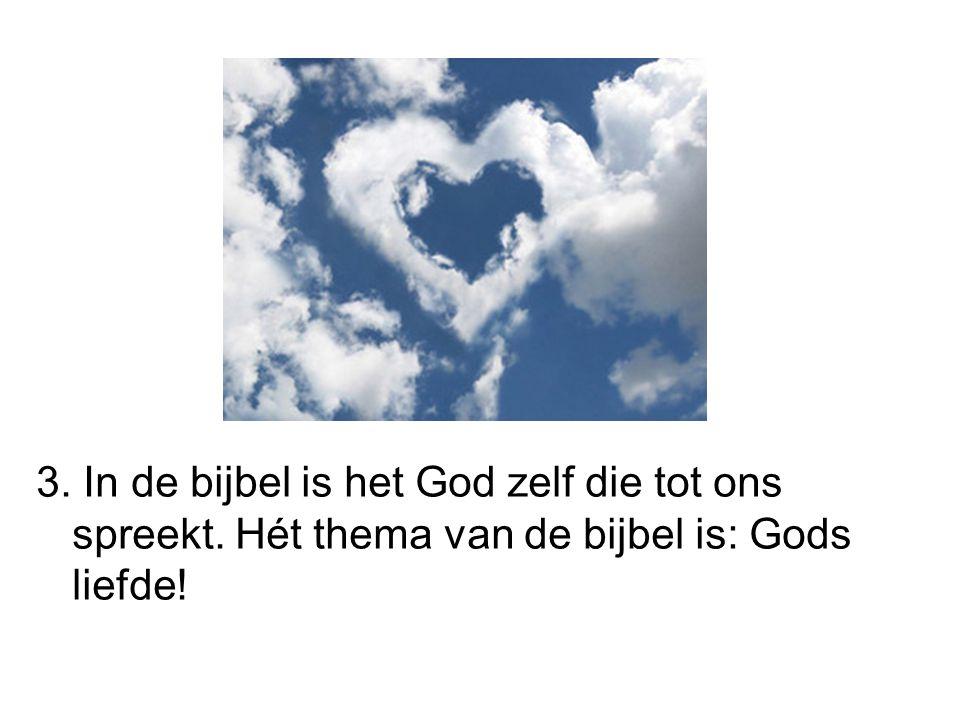 3. In de bijbel is het God zelf die tot ons spreekt. Hét thema van de bijbel is: Gods liefde!