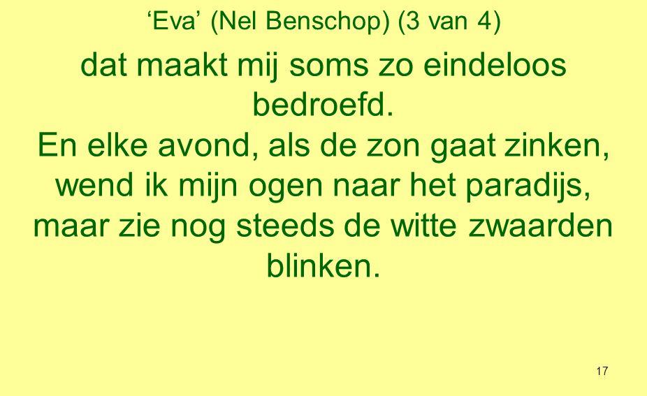 'Eva' (Nel Benschop) (4 van 4) Van mijn gelukslied bleef alleen de wijs, de woorden zag ik langzaamaan verbleken; ik had ze nooit geheel en al verstaan.