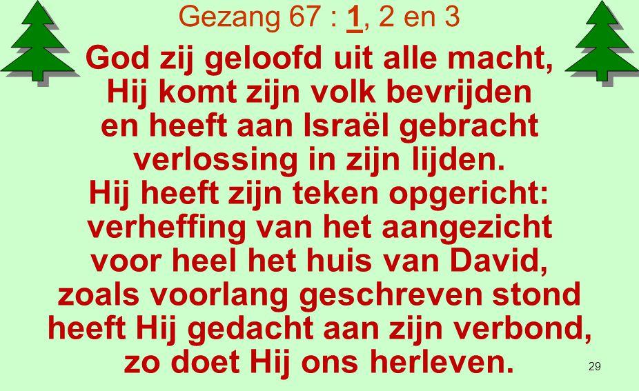 Gezang 67 : 1, 2 en 3 Bevrijding uit de vijandschap de hand van die ons haten, gelijk Hij eens gezworen had Abraham onze vader, opdat wij in rechtvaardigheid de Here God zijn toegewijd ons leven lang op aarde.