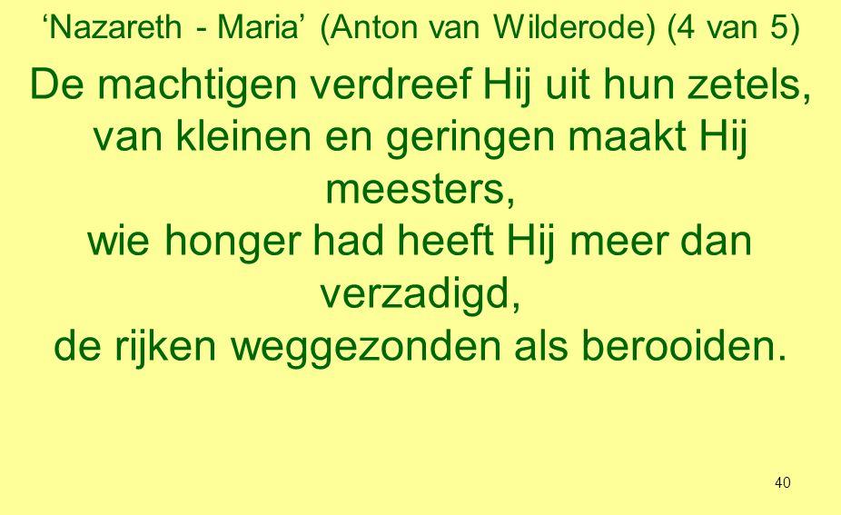'Nazareth - Maria' (Anton van Wilderode) (5 van 5) Om Israël zijn knecht was Hij bekommerd want zijn barmhartigheid blijft nu en eeuwig zo had Hij met de vaders afgesproken, met Abraham en nakroost, voor altijd.