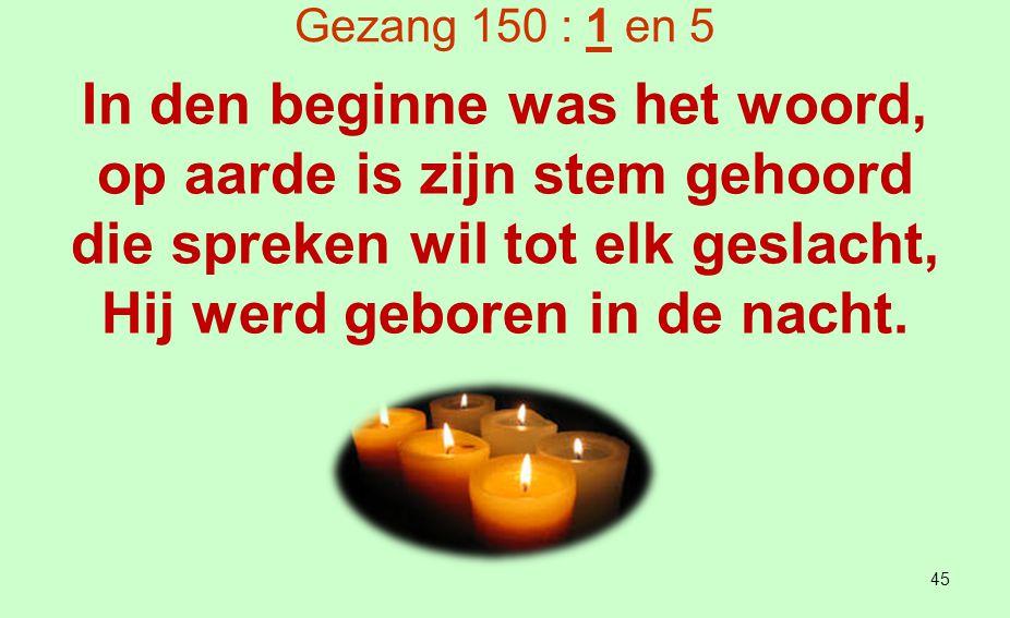 Gezang 150 : 1 en 5 Dit licht dat in het duister sliep is God die ons bij name riep, Hij roept totdat Hij wordt gehoord, in den beginne was het woord.