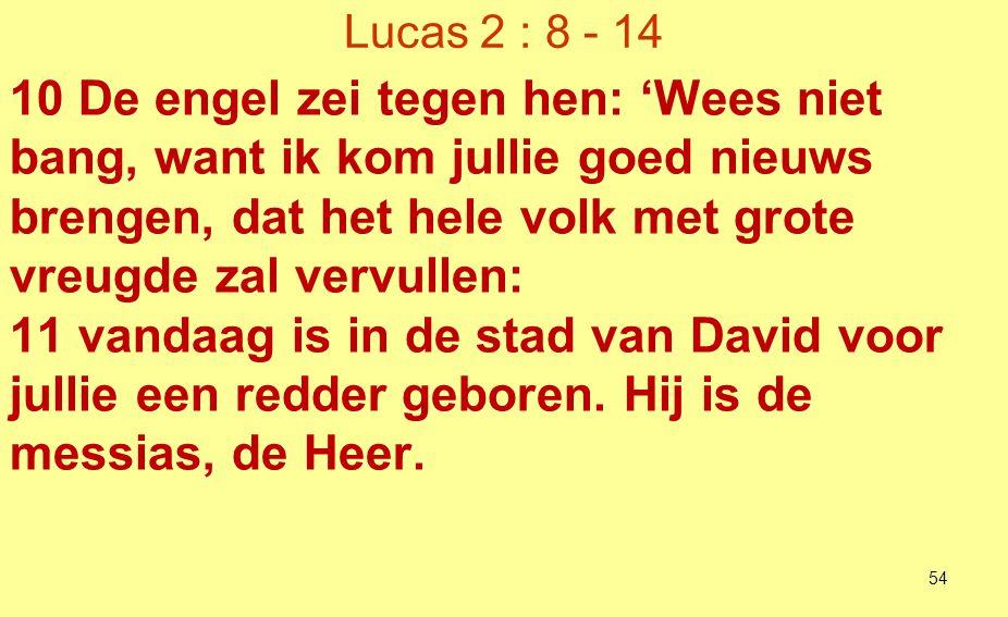 Lucas 2 : 8 - 14 12 Dit zal voor jullie het teken zijn: jullie zullen een pasgeboren kind vinden dat in een doek gewikkeld in een voederbak ligt.' 13 En plotseling voegde zich bij de engel een groot hemels leger dat God prees met de woorden: 14 'Eer aan God in de hoogste hemel en vrede op aarde voor alle mensen die hij liefheeft.' 55