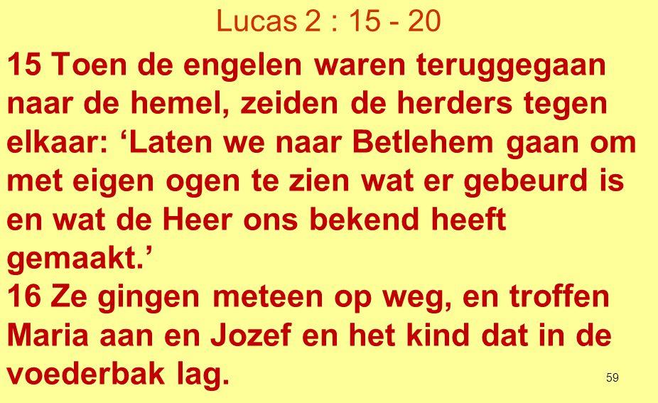 Lucas 2 : 15 - 20 17 Toen ze het kind zagen, vertelden ze wat hun over dat kind was gezegd.