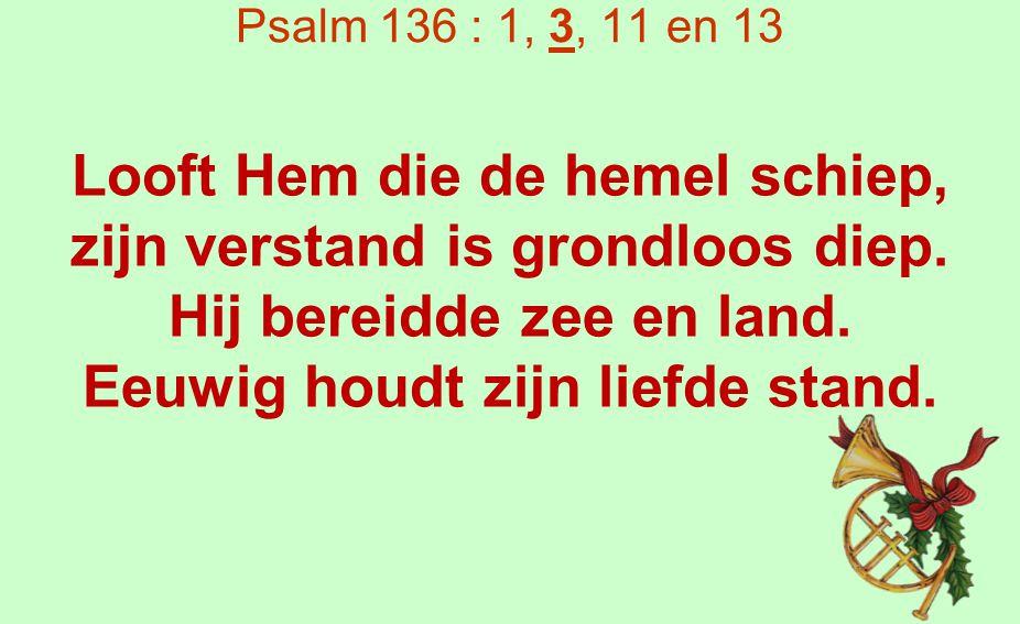 Psalm 136 : 1, 3, 11 en 13 Looft den Heer, die in de nacht der verneedring aan ons dacht, die de tirannie verdrijft door zijn gunst die eeuwig blijft.