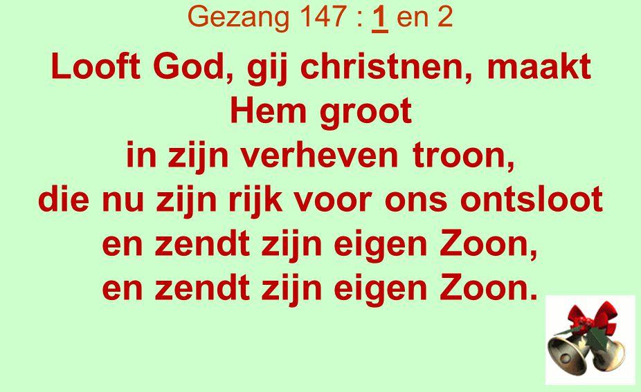 Gezang 147 : 1 en 2 Hij daalt uit s Vaders schoot terneer op aard om kind te zijn, een kindje arm en naakt en teer al in een kribje klein, al in een kribje klein.