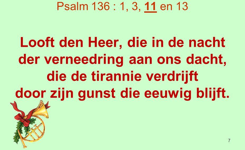 Psalm 136 : 1, 3, 11 en 13 Aan den God des hemels zij eer en dank en heerschappij, want zijn goedertierenheid zal bestaan in eeuwigheid.
