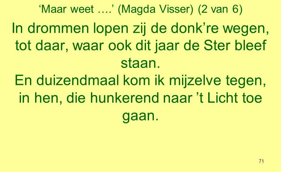 'Maar weet ….' (Magda Visser) (3 van 6) Ik zie hen gaan: bedroefde trieste mensen, de zwerver, die 's nachts onder bruggen slaapt, zij, die gebukt gaan onder onvervulde wensen, en hij, die langs de straten peukjes raapt.