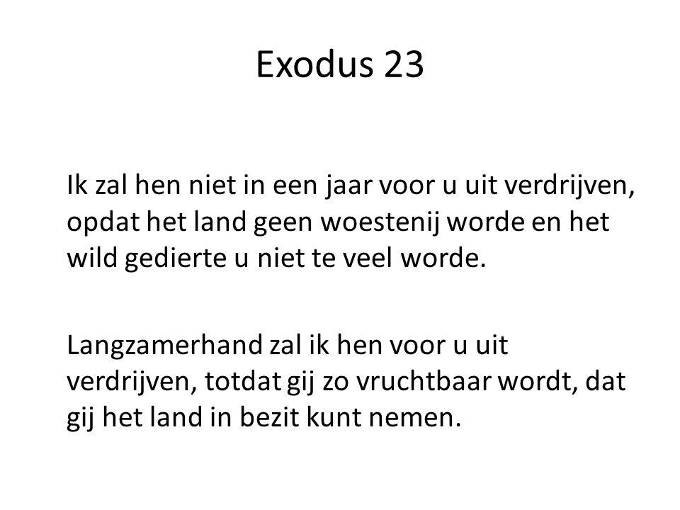 Exodus 23 Ik zal hen niet in een jaar voor u uit verdrijven, opdat het land geen woestenij worde en het wild gedierte u niet te veel worde. Langzamerh